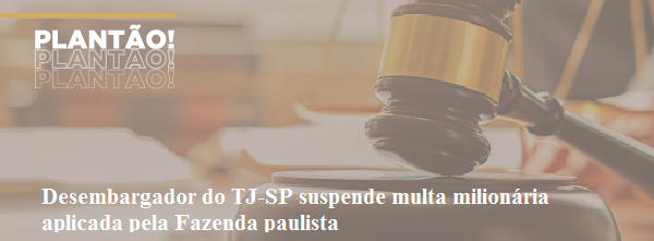 Desembargador do TJ-SP suspende multa milionária aplicada pela Fazenda paulista
