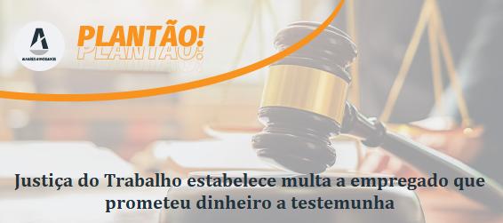 Justiça do Trabalho mantém multa a empregado que prometeu dinheiro a testemunha