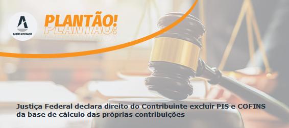 Justiça Federal declara direito do Contribuinte excluir PIS e COFINS da base de cálculo das próprias contribuições
