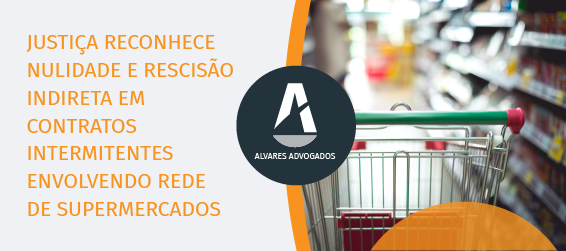 Justiça reconhece nulidade e rescisão indireta em contratos intermitentes envolvendo rede de supermercados