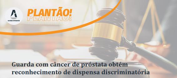 Guarda com câncer de próstata obtém reconhecimento de dispensa discriminatória