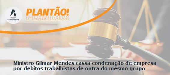 Ministro Gilmar Mendes cassa condenação de empresa por débitos trabalhistas de outra do mesmo grupo